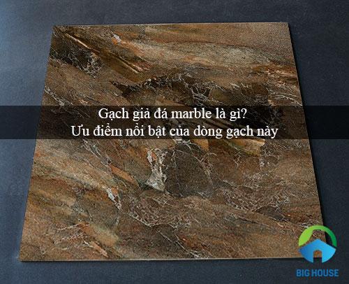 Gạch giả đá marble là gì? Ưu điểm nổi bật của dòng gạch này