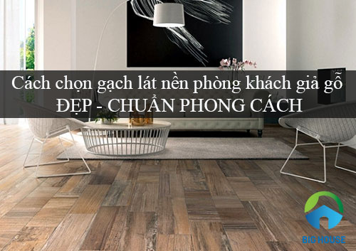 Cách chọn gạch lát nền phòng khách giả gỗ ĐẸP – CHUẨN PHONG CÁCH